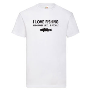 I Love Fishing, and Maybe Like 3 People? – White Adult Printed Tshirt