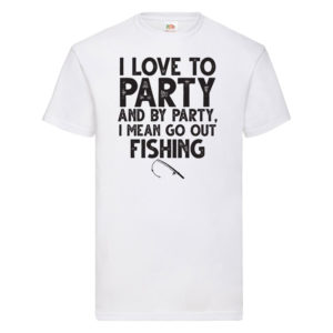 I Love To Party, And By Party, I Mean Go Out Fishing – White Adult Printed Tshirt