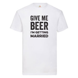 Give Me Beer, I'm Getting Married – White Adult Printed Tshirt
