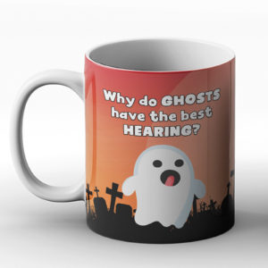 Why do Ghosts have the best hearing? Ghost Eerie joke – Printed Mug