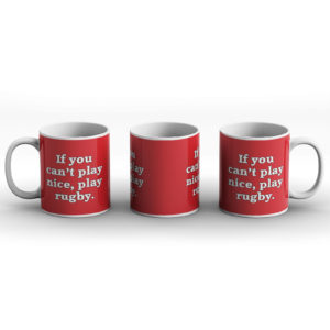 If You Can't Play Nice, Play Rugby – Printed Mug
