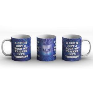 A CPU Is Just A Rock We Tricked Into Thinking – Printed Mug