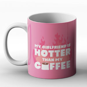 My Girlfriend Is Hotter Than My Coffee Valentines – Printed Mug