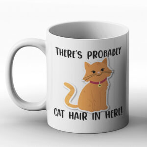 There's Probably Cat Hair in Here! – Printed Mug
