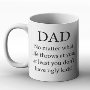 Dad – No Matter Life Throws At you, At Least You Don't Have Ugly Kids! Fathers Day Gift – Printed Mug