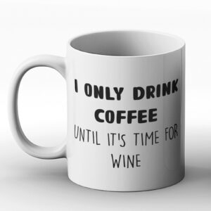 I Only Drink Coffee Until It's Time For Wine Fun Design – Printed Mug