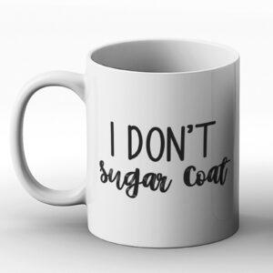 I Don't Sugar Coat Fun Design – Printed Mug