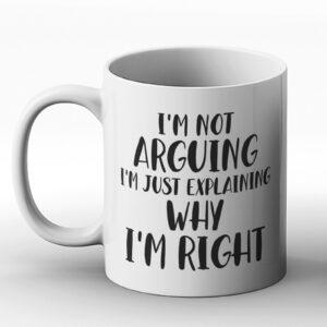 I'm Not Arguing, I'm Just Explaining Why I'm Right – Printed Mug