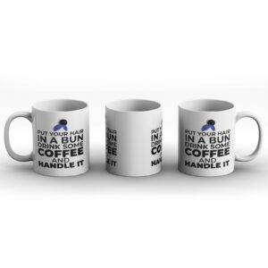 Put Your Hair In a Bun Drink Some Coffee And Handle It – Printed Mug