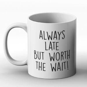 Always Late But Worth The Wait – Printed Mug