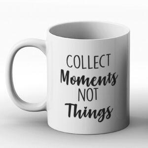 Collect Moments Not Things – Printed Mug