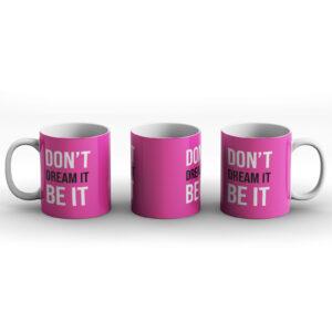 Don't Dream It Be It – Printed Mug