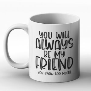 You Will Always Be My Friend (You Know Too Much) – Printed Mug