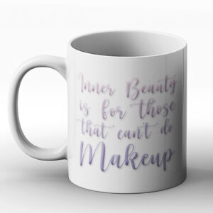 Inner Beauty Is For Those That Can't Do Makeup – Printed Mug