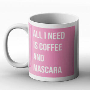 All I Need Is Coffee And Mascara – Printed Mug