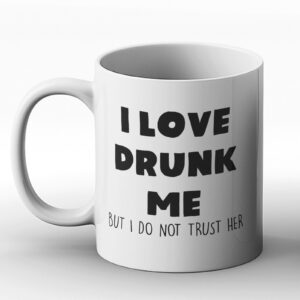 I Love Drunk Me But I Do Not Trust Her – Printed Mug