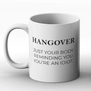 Hangover: Just Your Body Reminding You You're An Idiot – Printed Mug