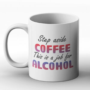 Step Aside Coffee This Is Time For Alcohol – Printed Mug