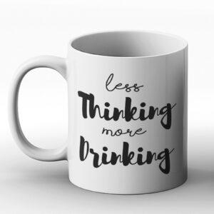 Less Thinking More Drinking – Printed Mug