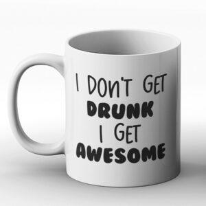 I Don't Get Drunk I Get Awesome – Printed Mug