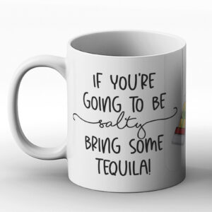 If You're Going To Be Salty Bring Some Tequila – Printed Mug