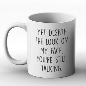 Yet Despite The Look On My Face You're Still Talking – Printed Mug