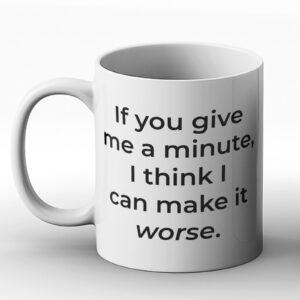 If You Give Me A Minute, I Think I Can Make It Worse. – Printed Mug