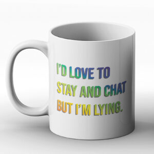 I'd Love To Stay And Chat But I'm Lying. – Printed Mug