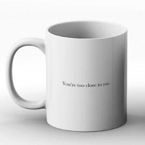You're Too Close To Me. – Printed Mug