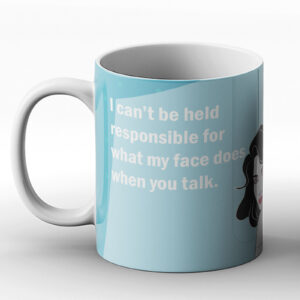 I Can't Be Held Responsible For What My Face Does When You Talk. – Printed Mug