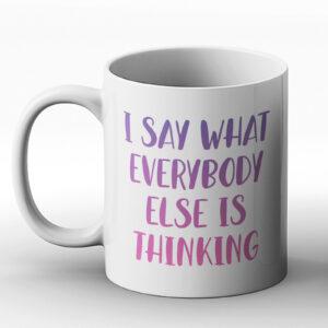 I Say What Everybody Else Is Thinking – Printed Mug