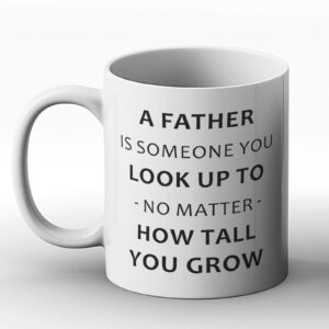 A Father Is Someone You Look Up To, No Matter How Tall You Grow – Printed Mug