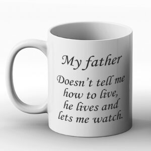 My Father Doesn't Tell Me How To Live, He Lives And Lets Me Watch – Printed Mug