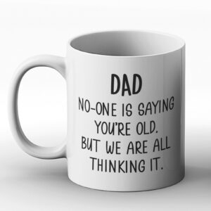Dad – No One Is Saying ou're Old, But We Are All Thinking It – Printed Mug