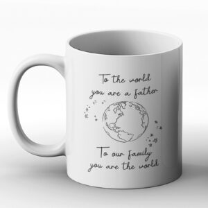 To The World You Are A Father, But To Our Family You Are The World – Printed Mug