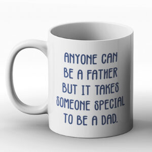 Anyone Can Be A Father, But It Takes Someone Special To Be A Dad – Printed Mug