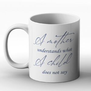 A Mother Understands What A Child Does Not Say – Printed Mug