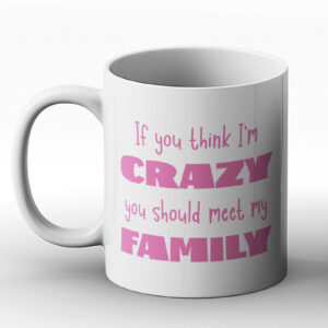 If You Think I'm Crazy You Should Meet My Family – Printed Mug