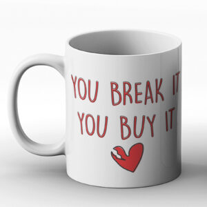 You Break It You Buy It – Printed Mug
