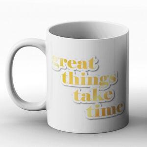 Great Things Take Time – Printed Mug