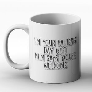 I'm Your Father's Day Gift Mum Says You're Welcome – Printed Mug