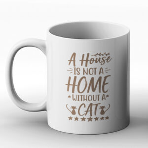 A House Is Not A Home Without A Cat – Printed Mug