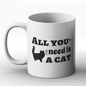All You Need Is A Cat – Printed Mug