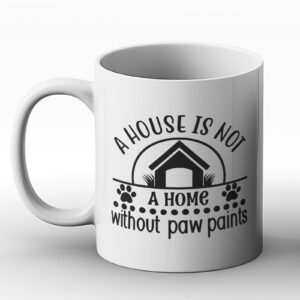 A House Is Not A Home Without Paw Paints – Printed Mug Design for Dog Lovers
