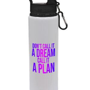Don't Call It A Dream Call It A Plan – Motivational Design Drinks Bottle