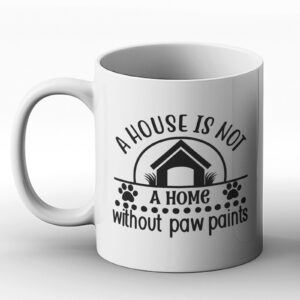 A House Is Not A Home Without Paw Paints – Gift Mug