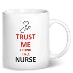 Trust Me I Think I'm A Nurse – Printed Mug